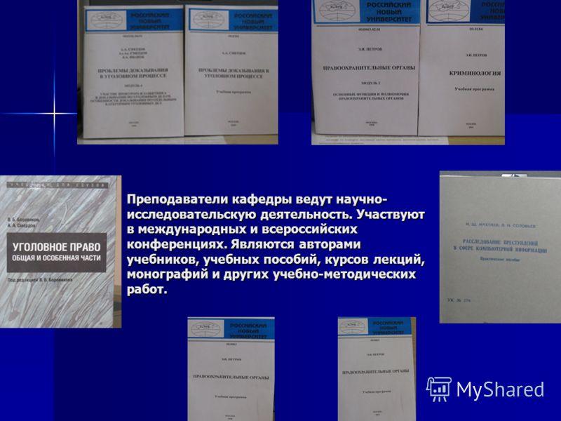 Преподаватели кафедры ведут научно- исследовательскую деятельность. Участвуют в международных и всероссийских конференциях. Являются авторами учебников, учебных пособий, курсов лекций, монографий и других учебно-методических работ.