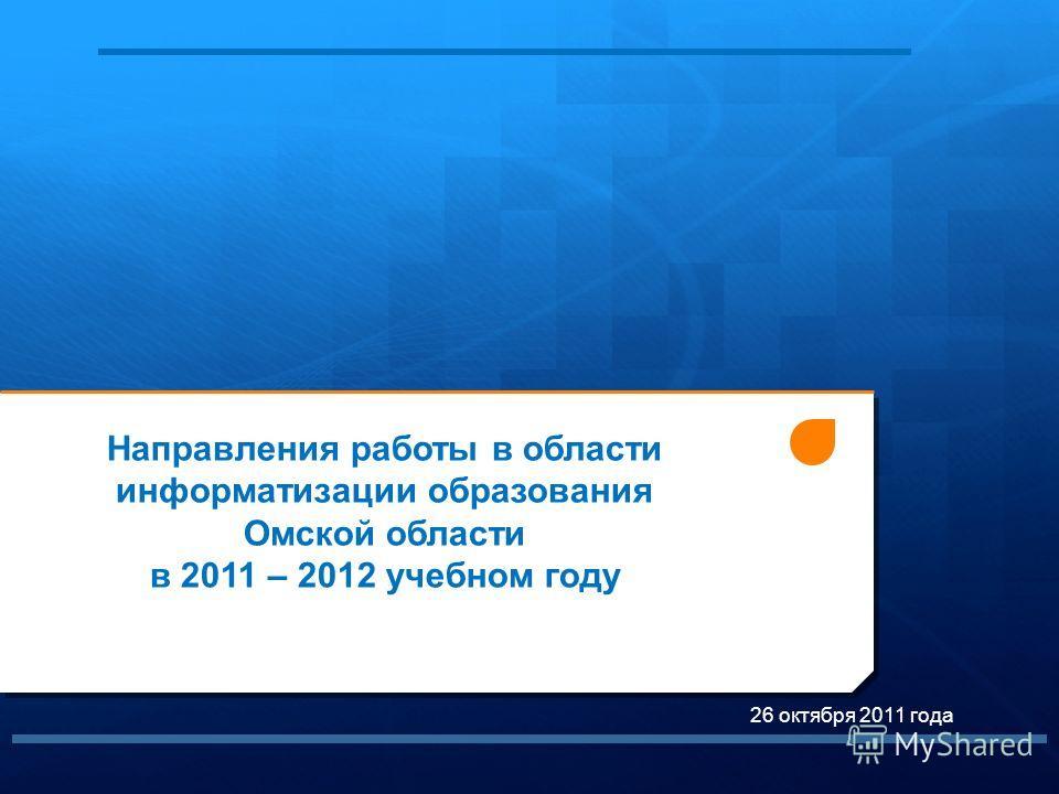 1 26 октября 2011 года Направления работы в области информатизации образования Омской области в 2011 – 2012 учебном году