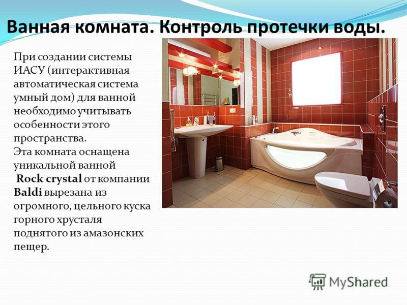 Ванная комната. Контроль протечки воды. При создании системы ИАСУ (интерактивная автоматическая система умный дом) для ванной необходимо учитывать особенности этого пространства. Эта комната оснащена уникальной ванной Rock crystal от компании Baldi в