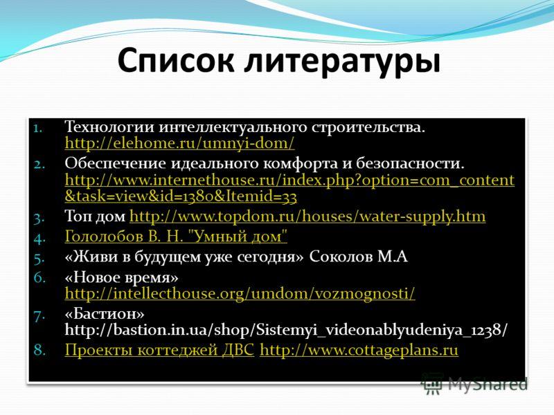 Список литературы 1. Технологии интеллектуального строительства. http://elehome.ru/umnyi-dom/ http://elehome.ru/umnyi-dom/ 2. Обеспечение идеального комфорта и безопасности. http://www.internethouse.ru/index.php?option=com_content &task=view&id=1380&