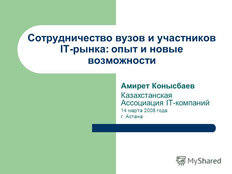 Cотрудничество вузов и участников IT-рынка: опыт и новые возможности Амирет Конысбаев Казахстанская Ассоциация IT-компаний 14 марта 2008 года г. Астана
