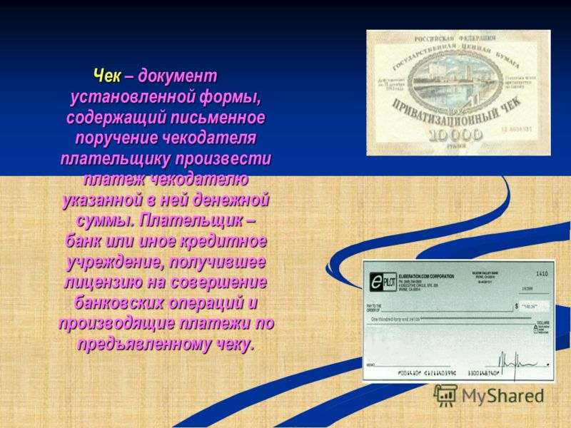 Чек – документ установленной формы, содержащий письменное поручение чекодателя плательщику произвести платеж чекодателю указанной в ней денежной суммы. Плательщик – банк или иное кредитное учреждение, получившее лицензию на совершение банковских опер