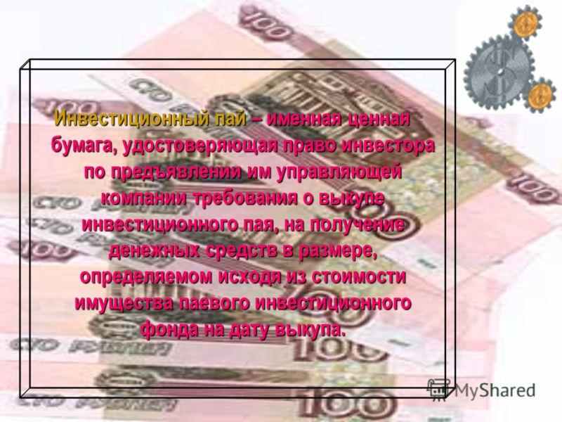 Инвестиционный пай – именная ценная бумага, удостоверяющая право инвестора по предъявлении им управляющей компании требования о выкупе инвестиционного пая, на получение денежных средств в размере, определяемом исходя из стоимости имущества паевого ин