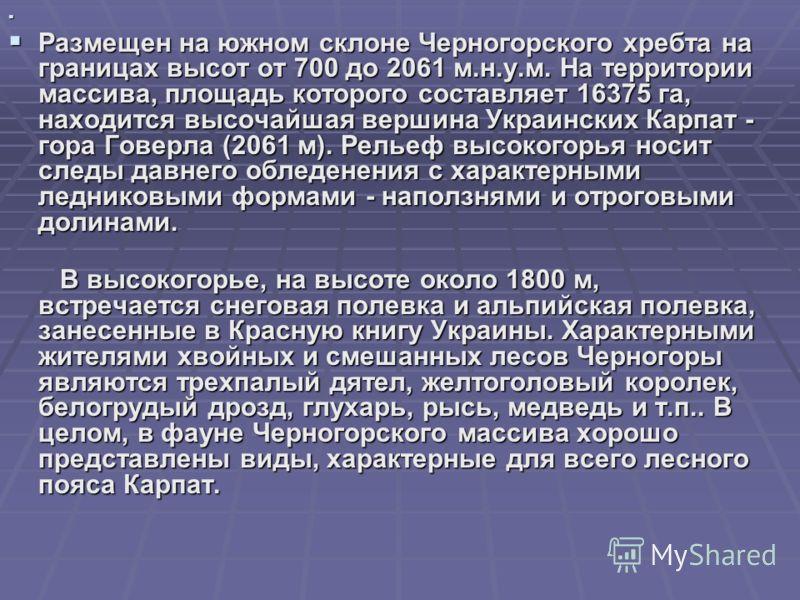 Размещен на южном склоне Черногорского хребта на границах высот от 700 до 2061 м.н.у.м. На территории массива, площадь которого составляет 16375 га, находится высочайшая вершина Украинских Карпат - гора Говерла (2061 м). Рельеф высокогорья носит след