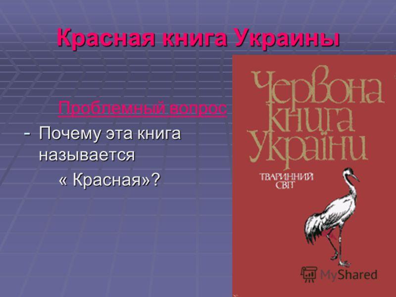 Красная книга Украины Проблемный вопрос - Почему эта книга называется « Красная»? « Красная»?