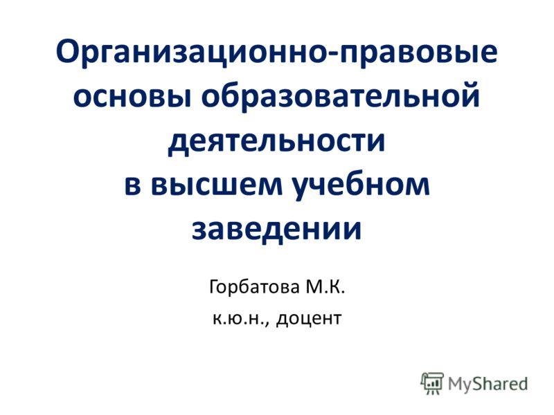 Организационно-правовые основы образовательной деятельности в высшем учебном заведении Горбатова М.К. к.ю.н., доцент