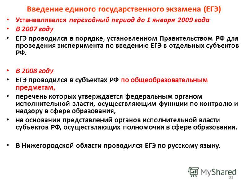 Введение единого государственного экзамена (ЕГЭ) Устанавливался переходный период до 1 января 2009 года В 2007 году ЕГЭ проводился в порядке, установленном Правительством РФ для проведения эксперимента по введению ЕГЭ в отдельных субъектов РФ. В 2008