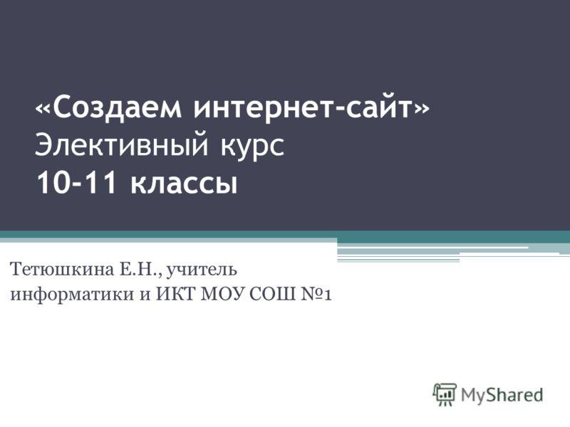 «Создаем интернет-сайт» Элективный курс 10-11 классы Тетюшкина Е.Н., учитель информатики и ИКТ МОУ СОШ 1