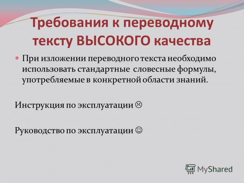 Требования к переводному тексту ВЫСОКОГО качества При изложении переводного текста необходимо использовать стандартные словесные формулы, употребляемые в конкретной области знаний. Инструкция по эксплуатации Руководство по эксплуатации