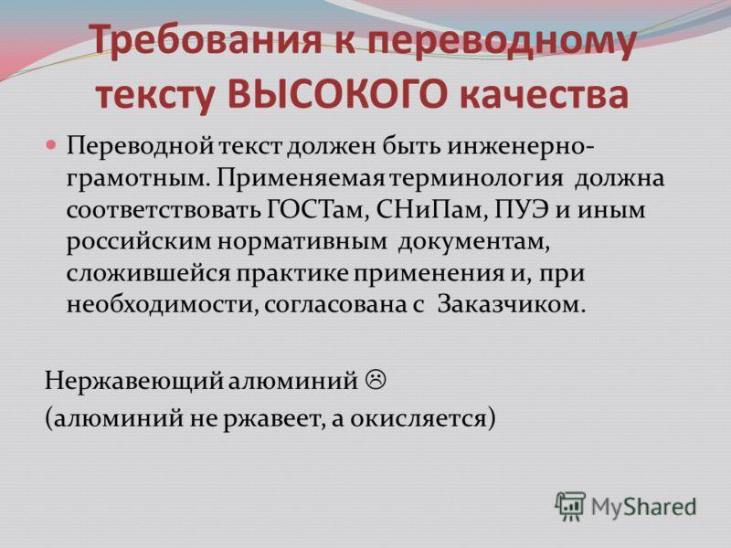 Требования к переводному тексту ВЫСОКОГО качества Переводной текст должен быть инженерно- грамотным. Применяемая терминология должна соответствовать ГОСТам, СНиПам, ПУЭ и иным российским нормативным документам, сложившейся практике применения и, при