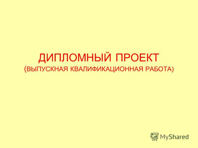 ДИПЛОМНЫЙ ПРОЕКТ ( ВЫПУСКНАЯ КВАЛИФИКАЦИОННАЯ РАБОТА)