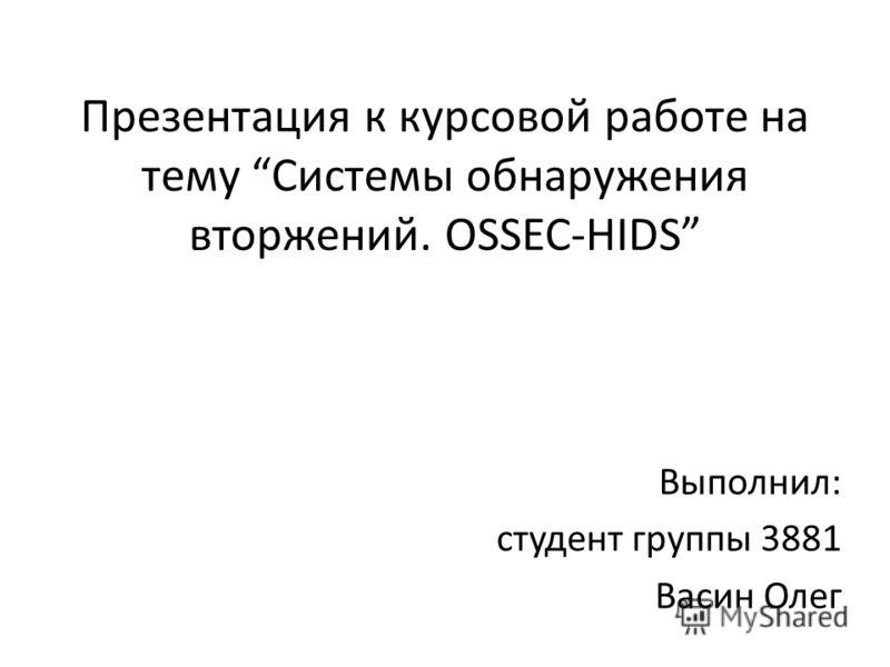 Презентация к курсовой работе на тему Системы обнаружения вторжений. OSSEC-HIDS Выполнил: студент группы 3881 Васин Олег