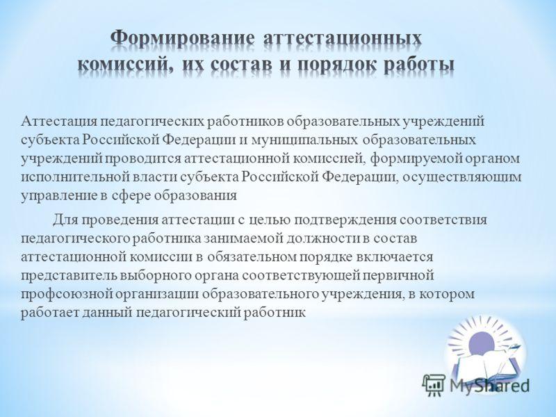 Аттестация педагогических работников образовательных учреждений субъекта Российской Федерации и муниципальных образовательных учреждений проводится аттестационной комиссией, формируемой органом исполнительной власти субъекта Российской Федерации, осу