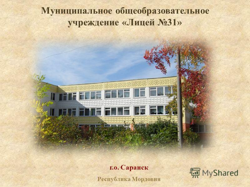 Муниципальное общеобразовательное учреждение «Лицей 31» г.о. Саранск Республика Мордовия