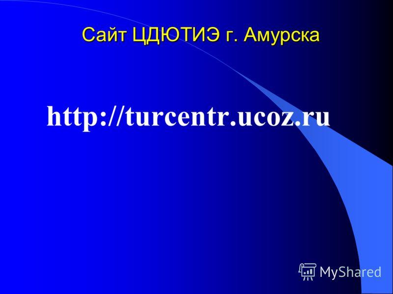 Сайт ЦДЮТИЭ г. Амурска http://turcentr.ucoz.ru