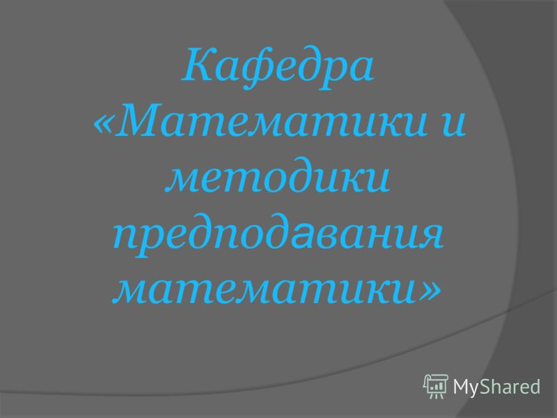Кафедра «Математики и методики предпод а вания математики»