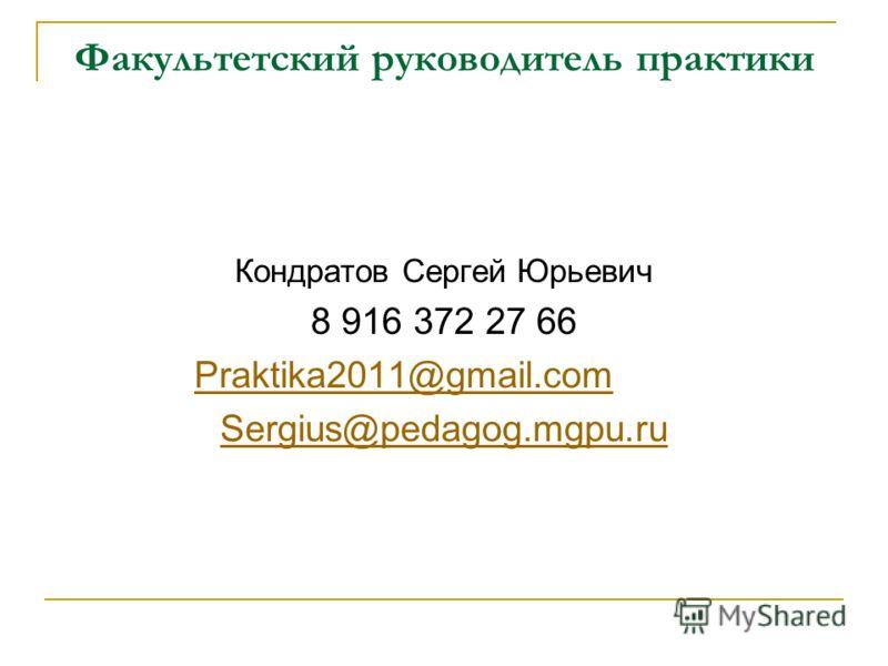 Факультетский руководитель практики Кондратов Сергей Юрьевич 8 916 372 27 66 Praktika2011@gmail.com Sergius@pedagog.mgpu.ru