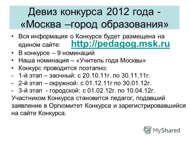 Девиз конкурса 2012 года - «Москва –город образования» Вся информация о Конкурсе будет размещена на едином сайте: http://pedagog.msk.ru http://pedagog.msk.ru В конкурсе – 9 номинаций Наша номинация – «Учитель года Москвы» Конкурс проводится поэтапно: