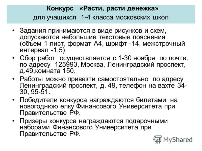Конкурс «Расти, расти денежка» для учащихся 1-4 класса московских школ Задания принимаются в виде рисунков и схем, допускаются небольшие текстовые пояснения (объем 1 лист, формат А4, шрифт -14, межстрочный интервал -1,5). Сбор работ осуществляется с