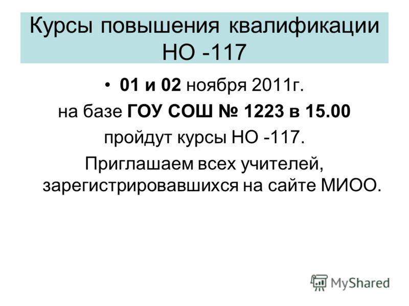 Курсы повышения квалификации НО -117 01 и 02 ноября 2011г. на базе ГОУ СОШ 1223 в 15.00 пройдут курсы НО -117. Приглашаем всех учителей, зарегистрировавшихся на сайте МИОО.