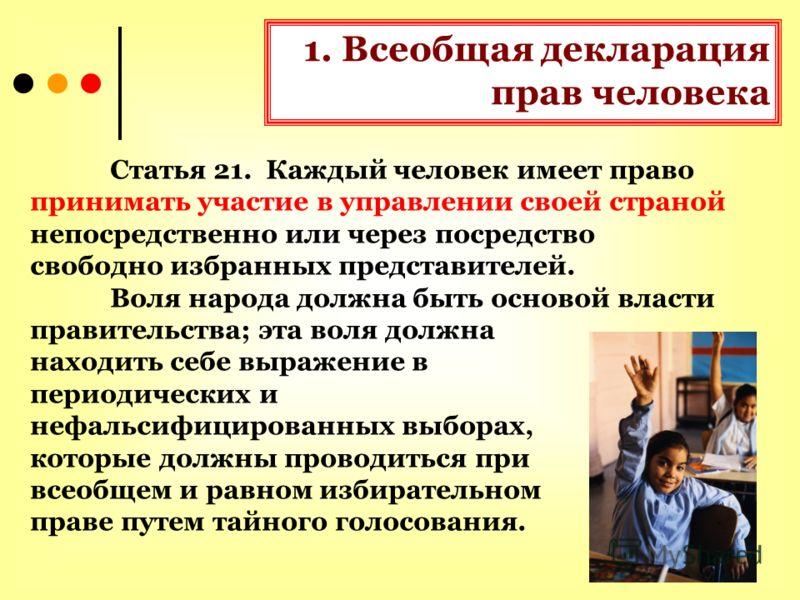1. Всеобщая декларация прав человека Статья 21. Каждый человек имеет право принимать участие в управлении своей страной непосредственно или через посредство свободно избранных представителей. Воля народа должна быть основой власти правительства; эта