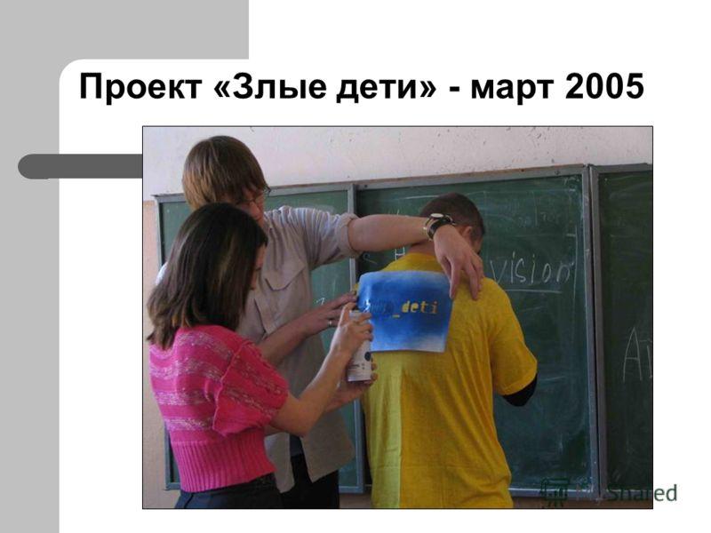 Проект «Злые дети» - март 2005