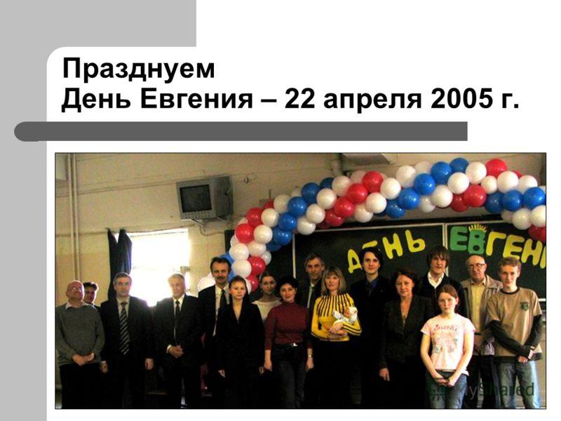 Празднуем День Евгения – 22 апреля 2005 г.