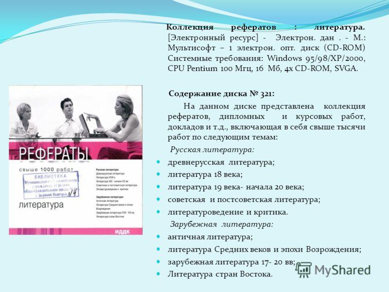 Коллекция рефератов : литература. [Электронный ресурс] - Электрон. дан. - М.: Мультисофт – 1 электрон. опт. диск (CD-ROM) Системные требования: Windows 95/98/ХР/2000, СPU Pentium 100 Мгц, 16 Мб, 4x CD-ROM, SVGA. Содержание диска 321: На данном диске