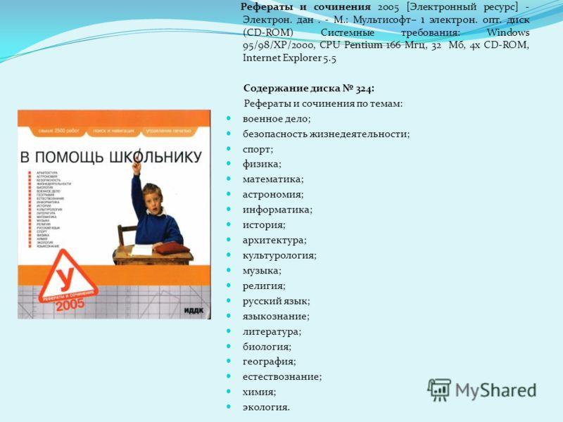 Рефераты и сочинения 2005 [Электронный ресурс] - Электрон. дан. - М.: Мультисофт – 1 электрон. опт. диск (CD-ROM) Системные требования: Windows 95/98/ХР/2000, СPU Pentium 166 Мгц, 32 Мб, 4x CD-ROM, Internet Explorer 5.5 Содержание диска 324: Рефераты