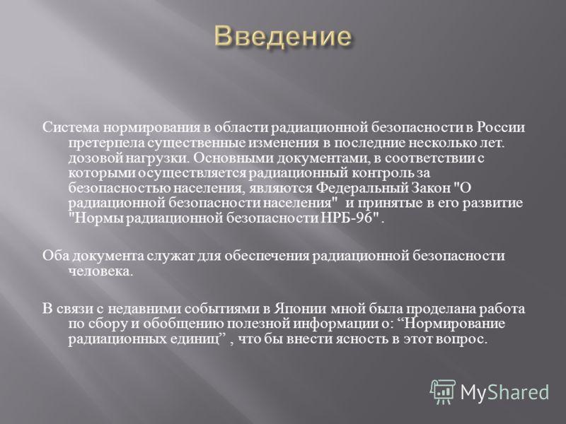Система нормирования в области радиационной безопасности в России претерпела существенные изменения в последние несколько лет. дозовой нагрузки. Основными документами, в соответствии с которыми осуществляется радиационный контроль за безопасностью на