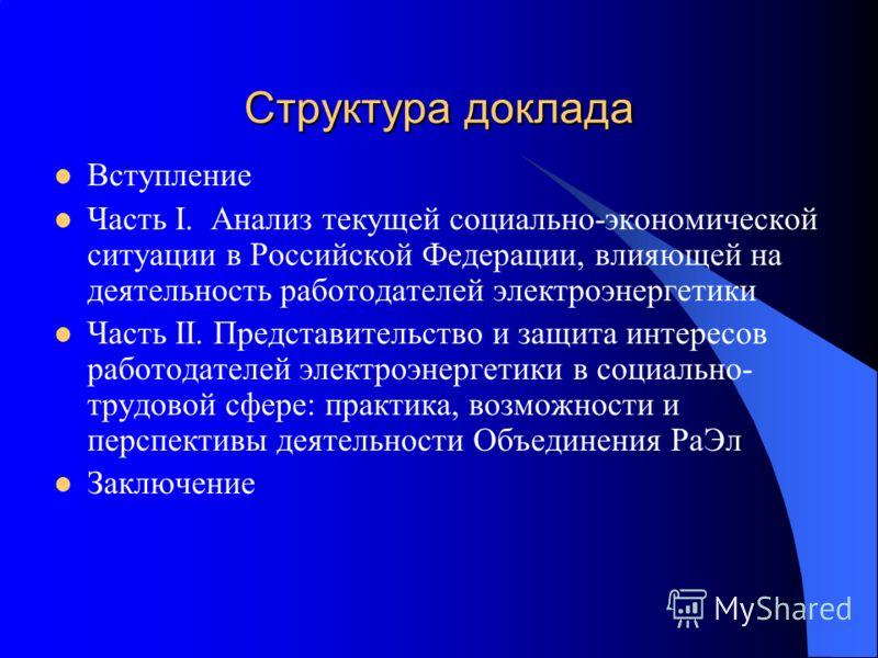 Структура доклада Вступление Часть I. Анализ текущей социально-экономической ситуации в Российской Федерации, влияющей на деятельность работодателей электроэнергетики Часть II. Представительство и защита интересов работодателей электроэнергетики в со