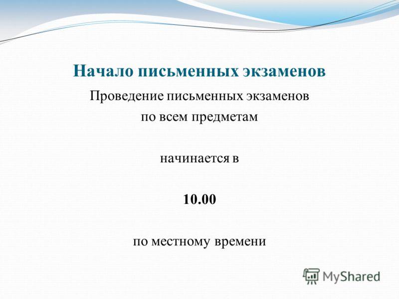 Начало письменных экзаменов Проведение письменных экзаменов по всем предметам начинается в 10.00 по местному времени