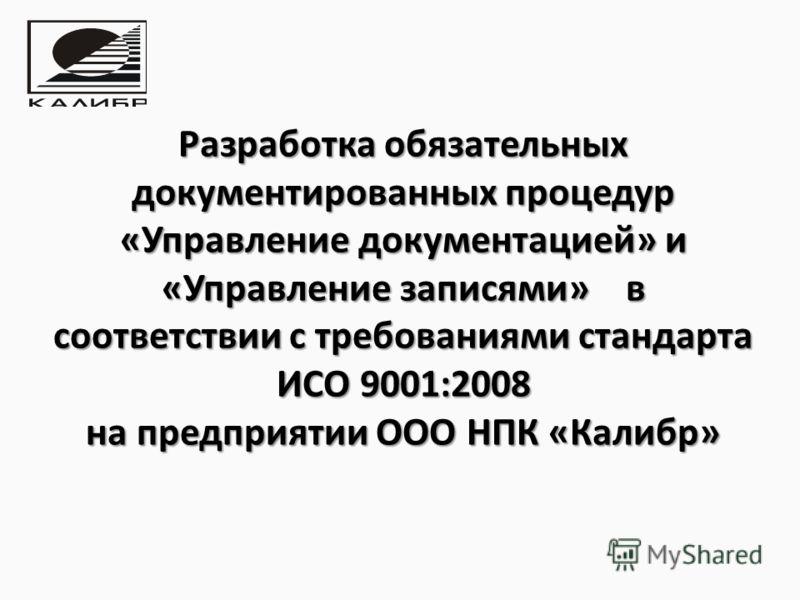 Разработка обязательных документированных процедур «Управление документацией» и «Управление записями» в соответствии с требованиями стандарта ИСО 9001:2008 на предприятии ООО НПК «Калибр»