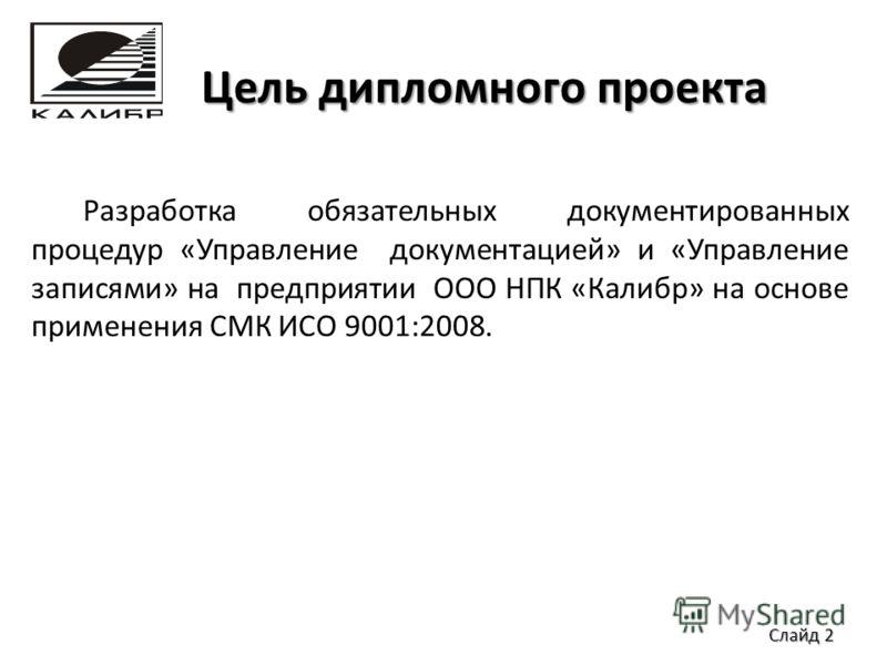 Цель дипломного проекта Разработка обязательных документированных процедур «Управление документацией» и «Управление записями» на предприятии ООО НПК «Калибр» на основе применения СМК ИСО 9001:2008. Слайд 2