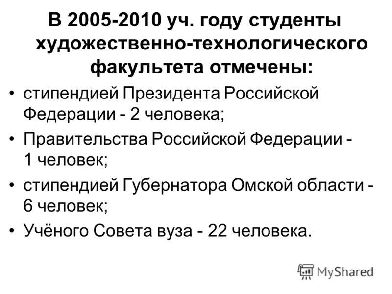 В 2005-2010 уч. году студенты художественно-технологического факультета отмечены: стипендией Президента Российской Федерации - 2 человека; Правительства Российской Федерации - 1 человек; стипендией Губернатора Омской области - 6 человек; Учёного Сове