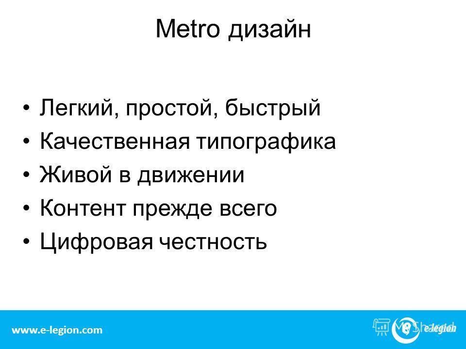 Metro дизайн Легкий, простой, быстрый Качественная типографика Живой в движении Контент прежде всего Цифровая честность www.e-legion.com
