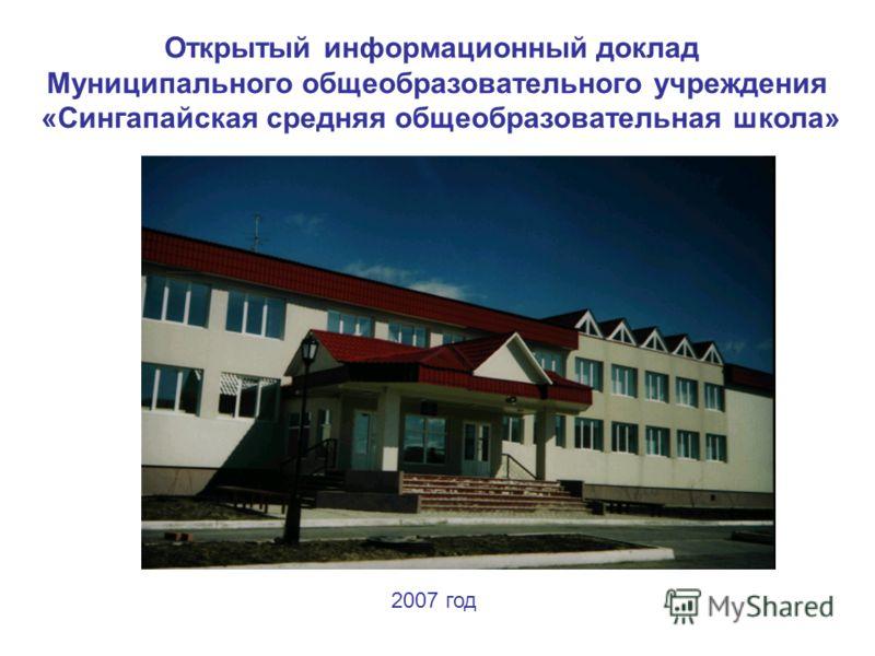 Открытый информационный доклад Муниципального общеобразовательного учреждения «Сингапайская средняя общеобразовательная школа» 2007 год
