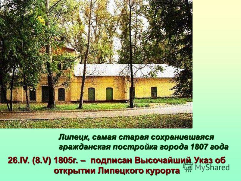 26.IV. (8.V) 1805г. – подписан Высочайший Указ об открытии Липецкого курорта Липецк, самая старая сохранившаяся гражданская постройка города 1807 года