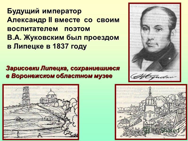 Будущий император Александр II вместе со своим воспитателем поэтом В.А. Жуковским был проездом в Липецке в 1837 году Зарисовки Липецка, сохранившиеся в Воронежском областном музее