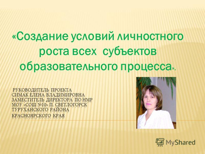«Создание условий личностного роста всех субъектов образовательного процесса ».