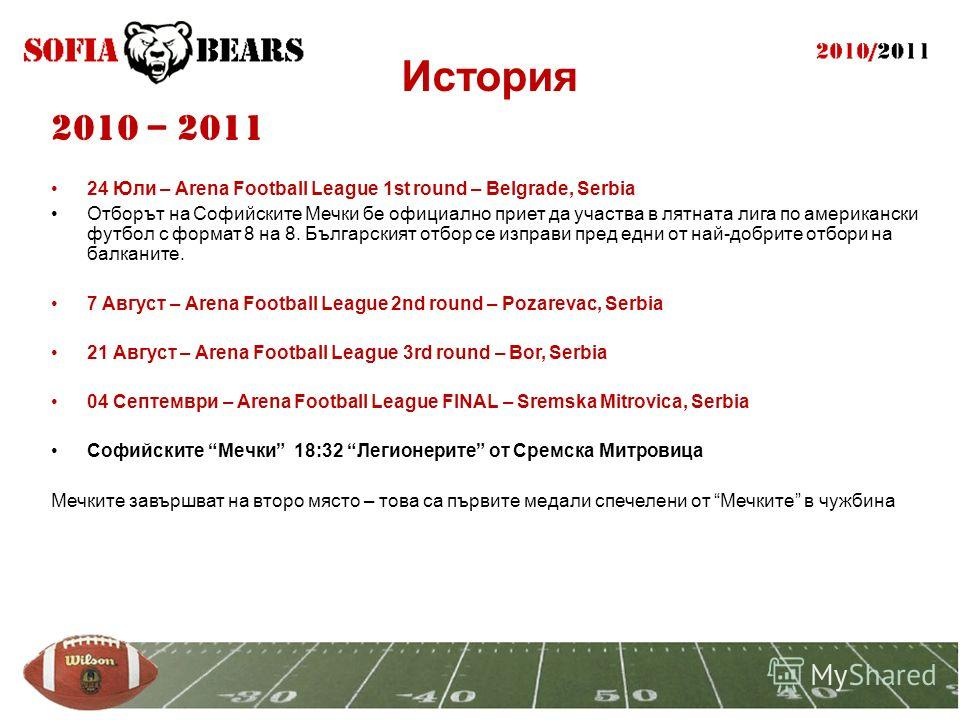 История 2010 – 2011 24 Юли – Arena Football League 1st round – Belgrade, Serbia Отборът на Софийските Мечки бе официално приет да участва в лятната лига по американски футбол с формат 8 на 8. Българският отбор се изправи пред едни от най-добрите отбо