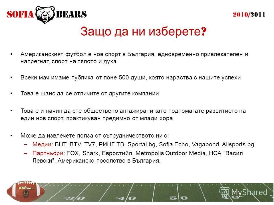 Защо да ни изберете ? Американският футбол е нов спорт в България, едновременно привлекателен и напрегнат, спорт на тялото и духа Всеки мач имаме публика от поне 500 души, която нараства с нашите успехи Това е шанс да се отличите от другите компании