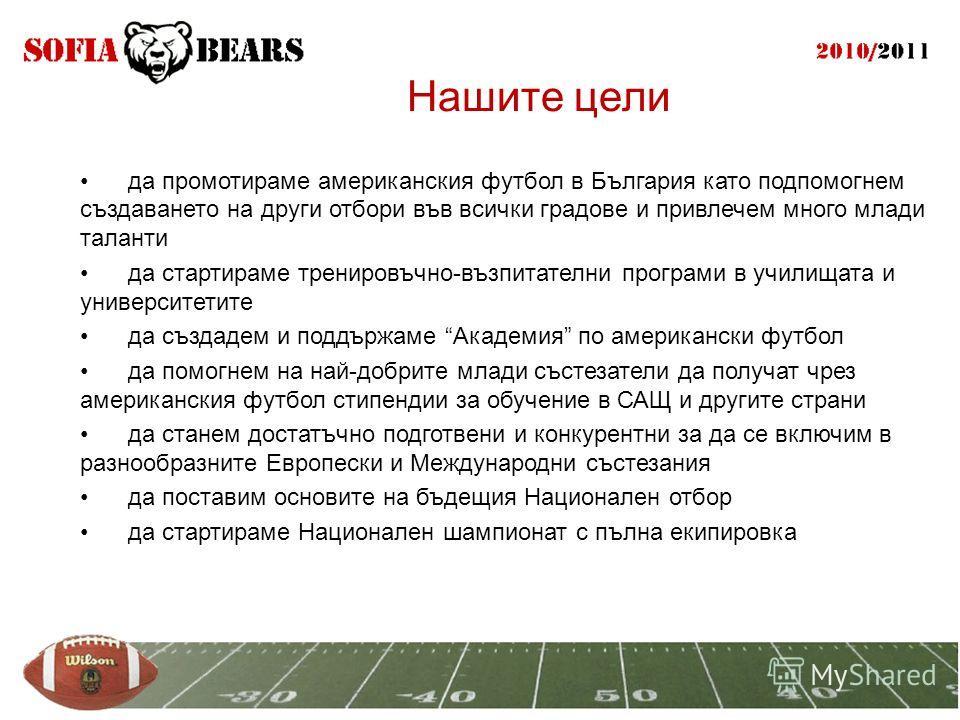 Нашите цели да промотираме американския футбол в България като подпомогнем създаването на други отбори във всички градове и привлечем много млади таланти да стартираме тренировъчно-възпитателни програми в училищата и университетите да създадем и подд