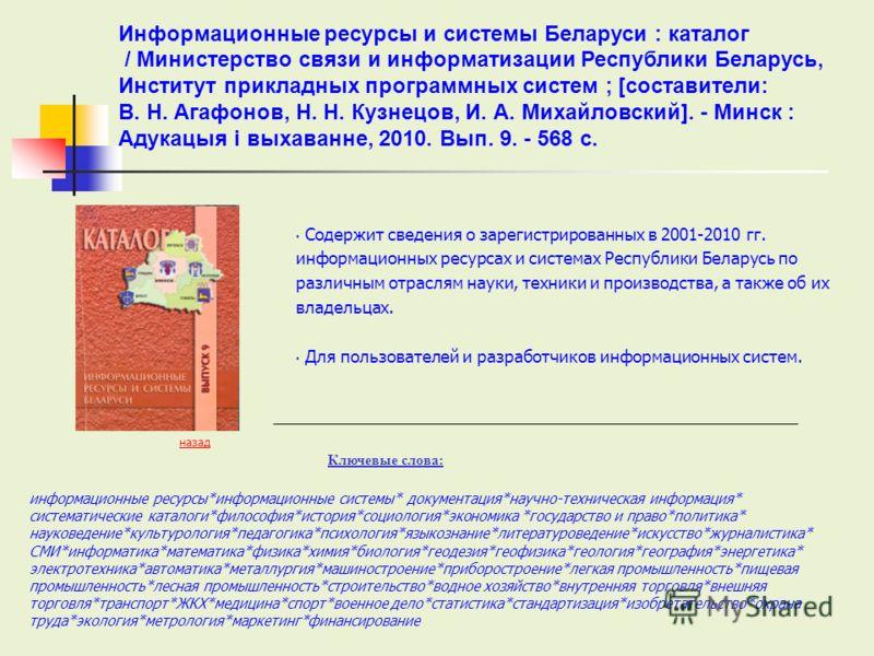 Содержит сведения о зарегистрированных в 2001-2010 гг. информационных ресурсах и системах Республики Беларусь по различным отраслям науки, техники и производства, а также об их владельцах. Для пользователей и разработчиков информационных систем. Ключ