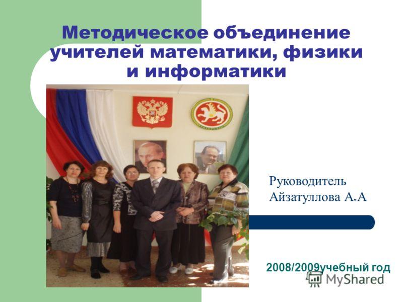 Методическое объединение учителей математики, физики и информатики 2008/2009учебный год « Руководитель Айзатуллова А. А