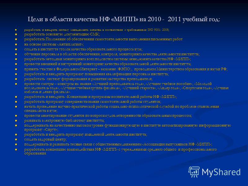Цели в области качества НФ «МИПП» на 2010 - 2011 учебный год: разработать и внедрить систему менеджмента качества в соответствии с требованиями ISO 9001: 2008; разработать и внедрить систему менеджмента качества в соответствии с требованиями ISO 9001