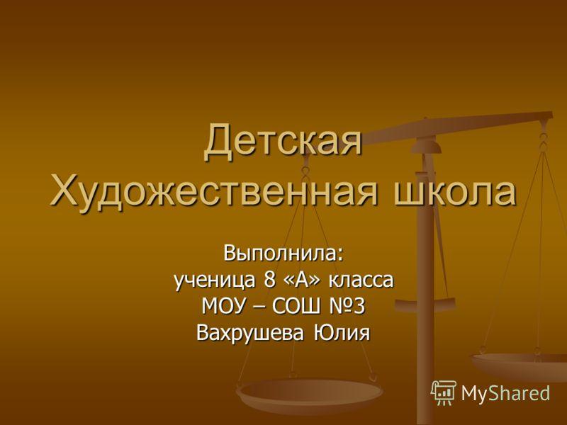 Детская Художественная школа Выполнила: ученица 8 «А» класса МОУ – СОШ 3 Вахрушева Юлия