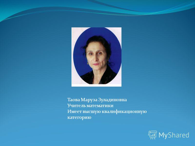 Таова Маруза Зуладиновна Учитель математики Имеет высшую квалификационную категорию
