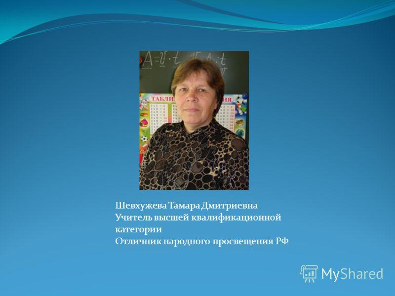 Шевхужева Тамара Дмитриевна Учитель высшей квалификационной категории Отличник народного просвещения РФ
