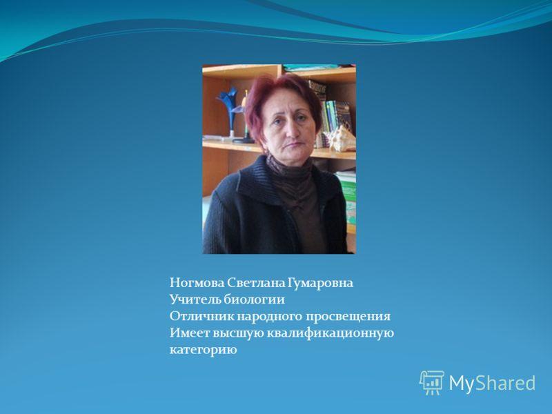 Ногмова Светлана Гумаровна Учитель биологии Отличник народного просвещения Имеет высшую квалификационную категорию